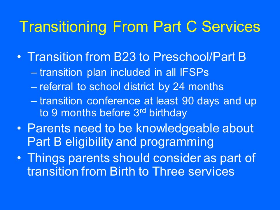 Transitioning From Part C Services Transition from B23 to Preschool/Part B –transition plan included in all IFSPs –referral to school district by 24 months –transition conference at least 90 days and up to 9 months before 3 rd birthday Parents need to be knowledgeable about Part B eligibility and programming Things parents should consider as part of transition from Birth to Three services