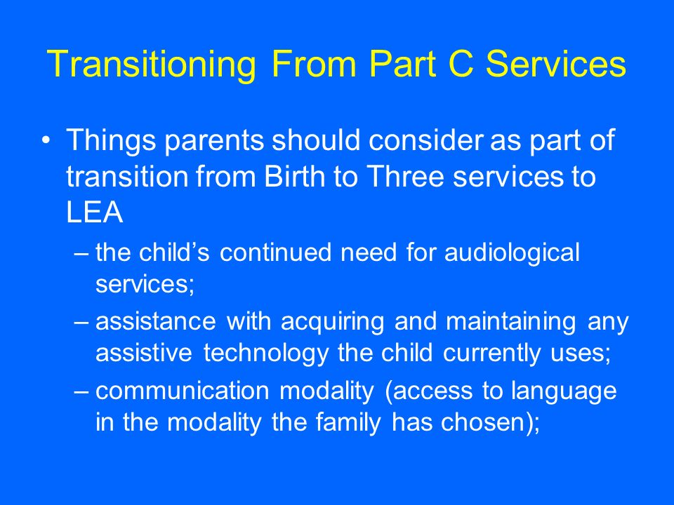 Transitioning From Part C Services Things parents should consider as part of transition from Birth to Three services to LEA –the childs continued need for audiological services; –assistance with acquiring and maintaining any assistive technology the child currently uses; –communication modality (access to language in the modality the family has chosen);