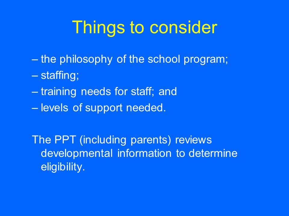Things to consider –the philosophy of the school program; –staffing; –training needs for staff; and –levels of support needed.