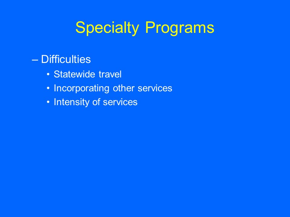 Specialty Programs –Difficulties Statewide travel Incorporating other services Intensity of services