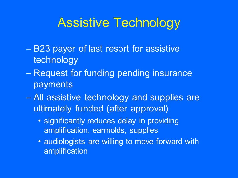 Assistive Technology –B23 payer of last resort for assistive technology –Request for funding pending insurance payments –All assistive technology and supplies are ultimately funded (after approval) significantly reduces delay in providing amplification, earmolds, supplies audiologists are willing to move forward with amplification