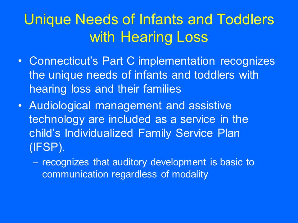 Unique Needs of Infants and Toddlers with Hearing Loss Connecticuts Part C implementation recognizes the unique needs of infants and toddlers with hearing loss and their families Audiological management and assistive technology are included as a service in the childs Individualized Family Service Plan (IFSP).