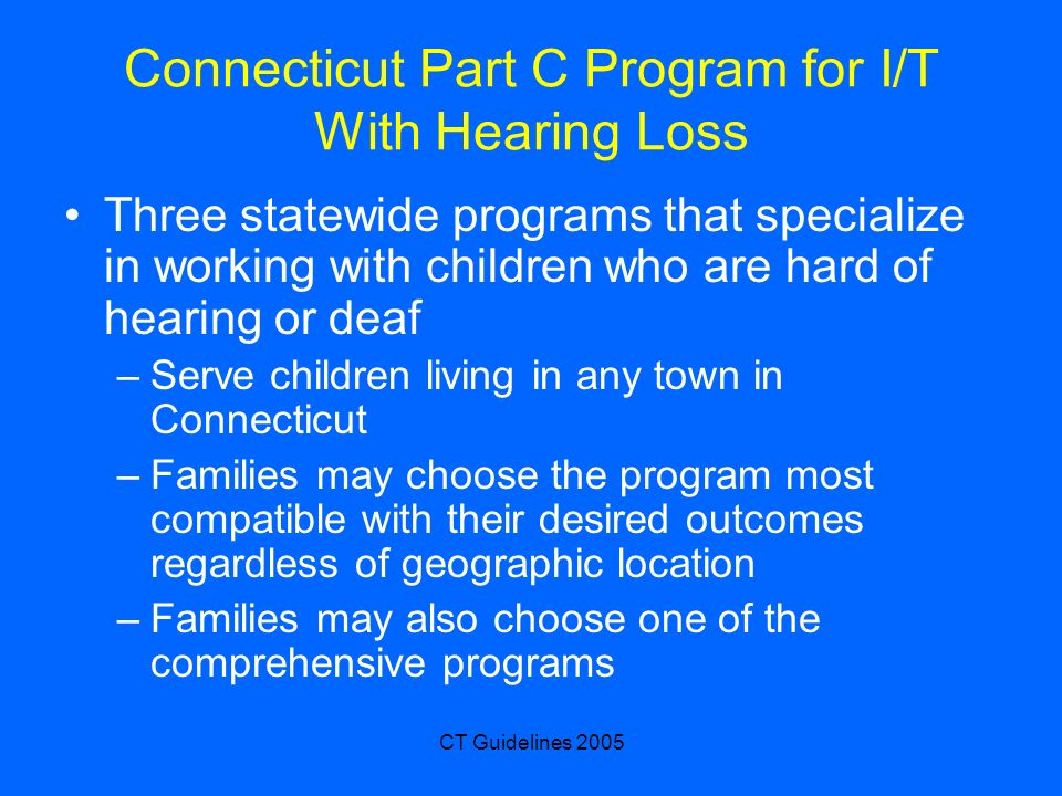 CT Guidelines 2005 Connecticut Part C Program for I/T With Hearing Loss Three statewide programs that specialize in working with children who are hard of hearing or deaf –Serve children living in any town in Connecticut –Families may choose the program most compatible with their desired outcomes regardless of geographic location –Families may also choose one of the comprehensive programs