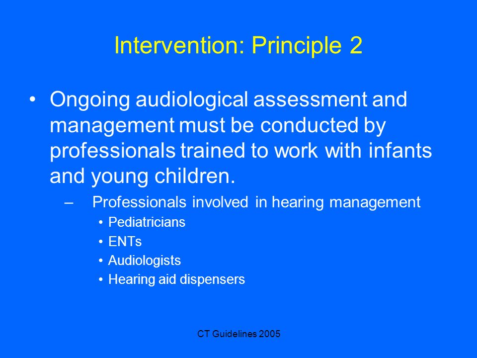 CT Guidelines 2005 Intervention: Principle 2 Ongoing audiological assessment and management must be conducted by professionals trained to work with infants and young children.