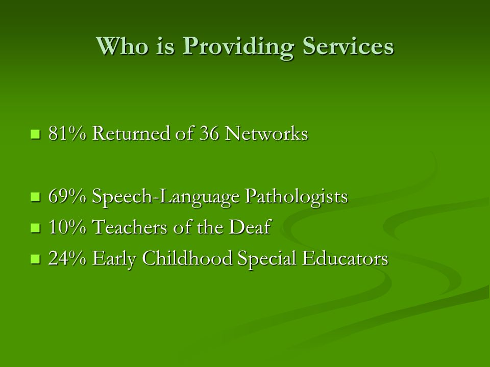 Who is Providing Services 81% Returned of 36 Networks 81% Returned of 36 Networks 69% Speech-Language Pathologists 69% Speech-Language Pathologists 10% Teachers of the Deaf 10% Teachers of the Deaf 24% Early Childhood Special Educators 24% Early Childhood Special Educators
