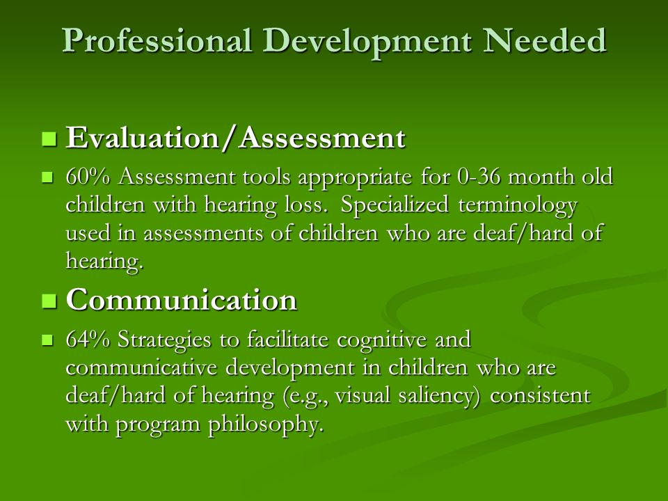Professional Development Needed Evaluation/Assessment Evaluation/Assessment 60% Assessment tools appropriate for 0-36 month old children with hearing loss.