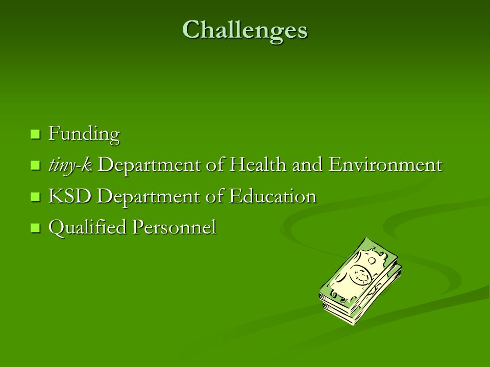 Challenges Funding Funding tiny-k Department of Health and Environment tiny-k Department of Health and Environment KSD Department of Education KSD Department of Education Qualified Personnel Qualified Personnel