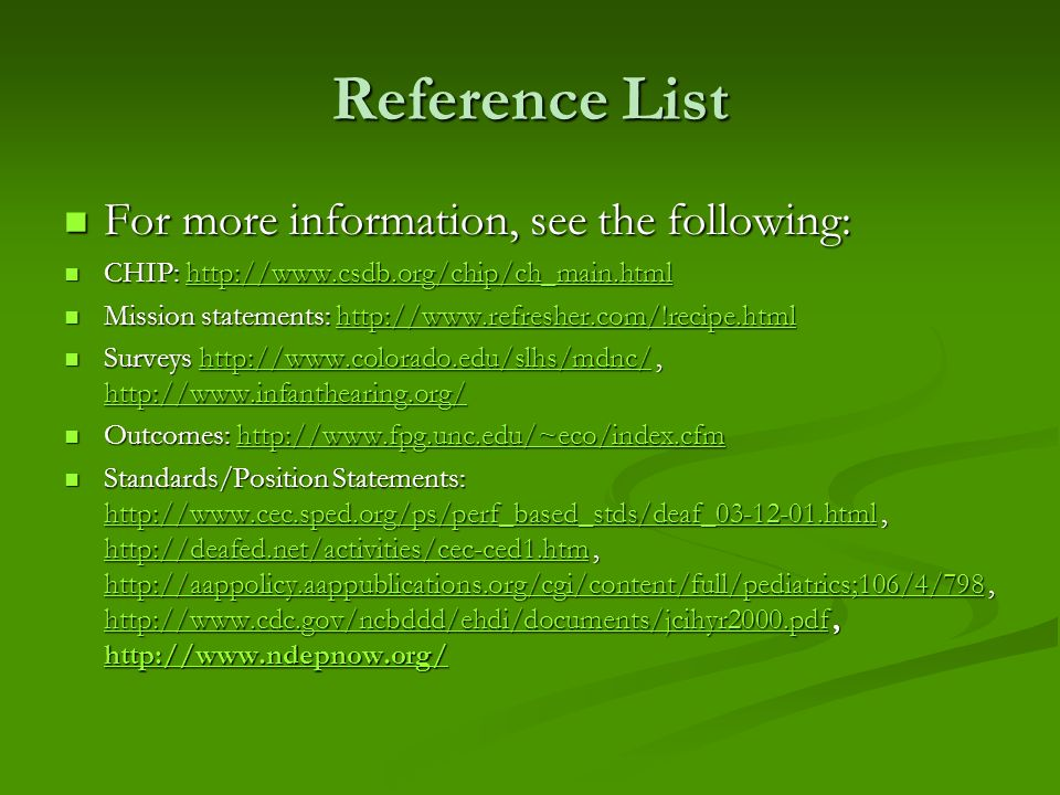 Reference List For more information, see the following: For more information, see the following: CHIP: http://www.csdb.org/chip/ch_main.html CHIP: http://www.csdb.org/chip/ch_main.htmlhttp://www.csdb.org/chip/ch_main.html Mission statements: http://www.refresher.com/!recipe.html Mission statements: http://www.refresher.com/!recipe.htmlhttp://www.refresher.com/!recipe.html Surveys http://www.colorado.edu/slhs/mdnc/, http://www.infanthearing.org/ Surveys http://www.colorado.edu/slhs/mdnc/, http://www.infanthearing.org/http://www.colorado.edu/slhs/mdnc/ http://www.infanthearing.org/http://www.colorado.edu/slhs/mdnc/ http://www.infanthearing.org/ Outcomes: http://www.fpg.unc.edu/~eco/index.cfm Outcomes: http://www.fpg.unc.edu/~eco/index.cfmhttp://www.fpg.unc.edu/~eco/index.cfm Standards/Position Statements: http://www.cec.sped.org/ps/perf_based_stds/deaf_03-12-01.html, http://deafed.net/activities/cec-ced1.htm, http://aappolicy.aappublications.org/cgi/content/full/pediatrics;106/4/798, http://www.cdc.gov/ncbddd/ehdi/documents/jcihyr2000.pdf, http://www.ndepnow.org/ Standards/Position Statements: http://www.cec.sped.org/ps/perf_based_stds/deaf_03-12-01.html, http://deafed.net/activities/cec-ced1.htm, http://aappolicy.aappublications.org/cgi/content/full/pediatrics;106/4/798, http://www.cdc.gov/ncbddd/ehdi/documents/jcihyr2000.pdf, http://www.ndepnow.org/ http://www.cec.sped.org/ps/perf_based_stds/deaf_03-12-01.html http://deafed.net/activities/cec-ced1.htm http://aappolicy.aappublications.org/cgi/content/full/pediatrics;106/4/798 http://www.cdc.gov/ncbddd/ehdi/documents/jcihyr2000.pdf http://www.ndepnow.org/ http://www.cec.sped.org/ps/perf_based_stds/deaf_03-12-01.html http://deafed.net/activities/cec-ced1.htm http://aappolicy.aappublications.org/cgi/content/full/pediatrics;106/4/798 http://www.cdc.gov/ncbddd/ehdi/documents/jcihyr2000.pdf http://www.ndepnow.org/