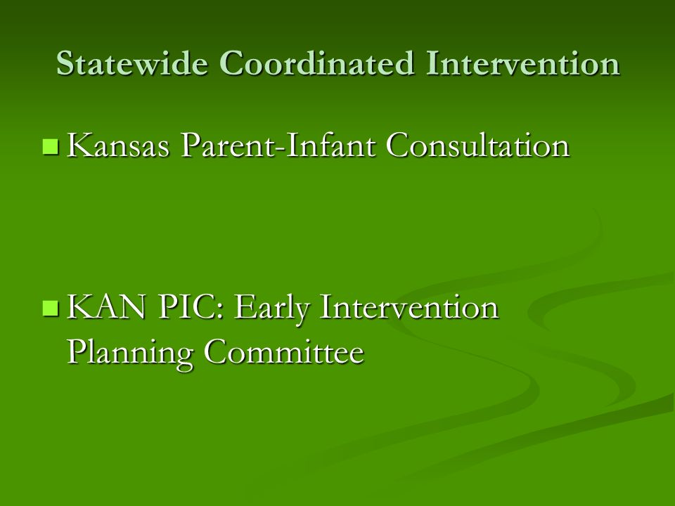 Statewide Coordinated Intervention Kansas Parent-Infant Consultation Kansas Parent-Infant Consultation KAN PIC: Early Intervention Planning Committee KAN PIC: Early Intervention Planning Committee