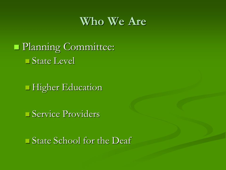 Who We Are Planning Committee: Planning Committee: State Level State Level Higher Education Higher Education Service Providers Service Providers State School for the Deaf State School for the Deaf