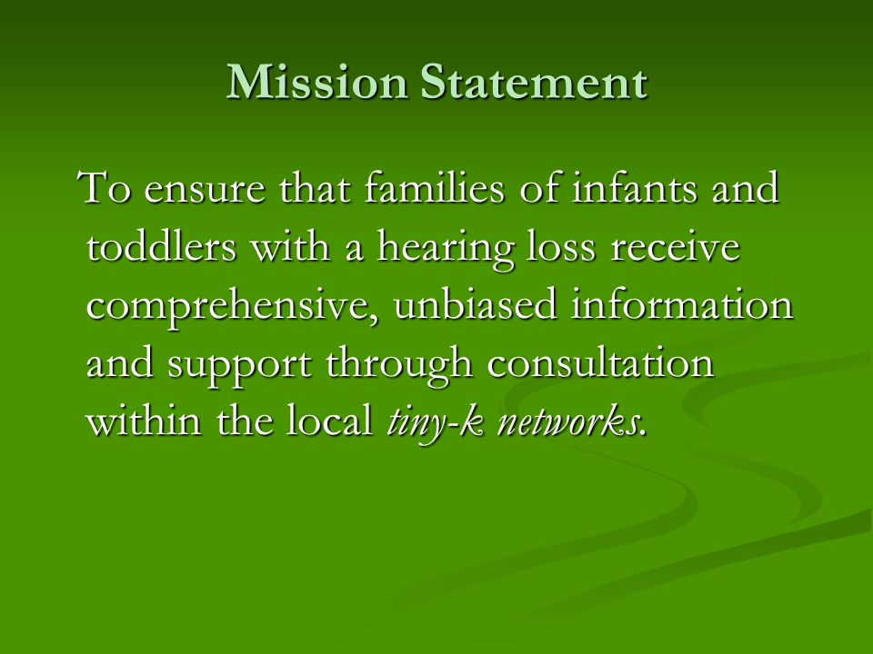 Mission Statement To ensure that families of infants and toddlers with a hearing loss receive comprehensive, unbiased information and support through consultation within the local tiny-k networks.