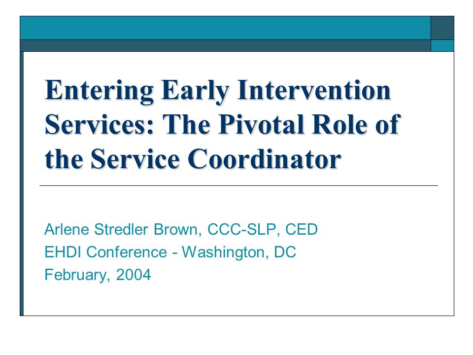 Entering Early Intervention Services: The Pivotal Role of the Service Coordinator Arlene Stredler Brown, CCC-SLP, CED EHDI Conference - Washington, DC February, 2004