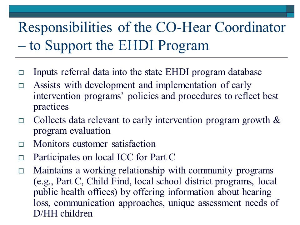Responsibilities of the CO-Hear Coordinator – to Support the EHDI Program Inputs referral data into the state EHDI program database Assists with development and implementation of early intervention programs policies and procedures to reflect best practices Collects data relevant to early intervention program growth & program evaluation Monitors customer satisfaction Participates on local ICC for Part C Maintains a working relationship with community programs (e.g., Part C, Child Find, local school district programs, local public health offices) by offering information about hearing loss, communication approaches, unique assessment needs of D/HH children