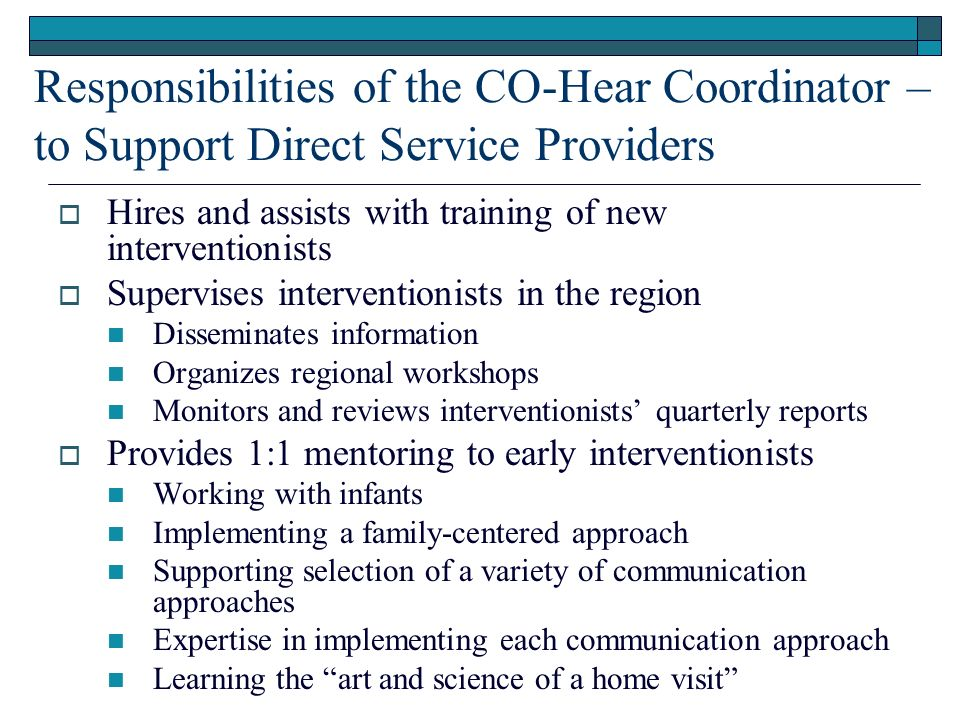 Responsibilities of the CO-Hear Coordinator – to Support Direct Service Providers Hires and assists with training of new interventionists Supervises interventionists in the region Disseminates information Organizes regional workshops Monitors and reviews interventionists quarterly reports Provides 1:1 mentoring to early interventionists Working with infants Implementing a family-centered approach Supporting selection of a variety of communication approaches Expertise in implementing each communication approach Learning the art and science of a home visit