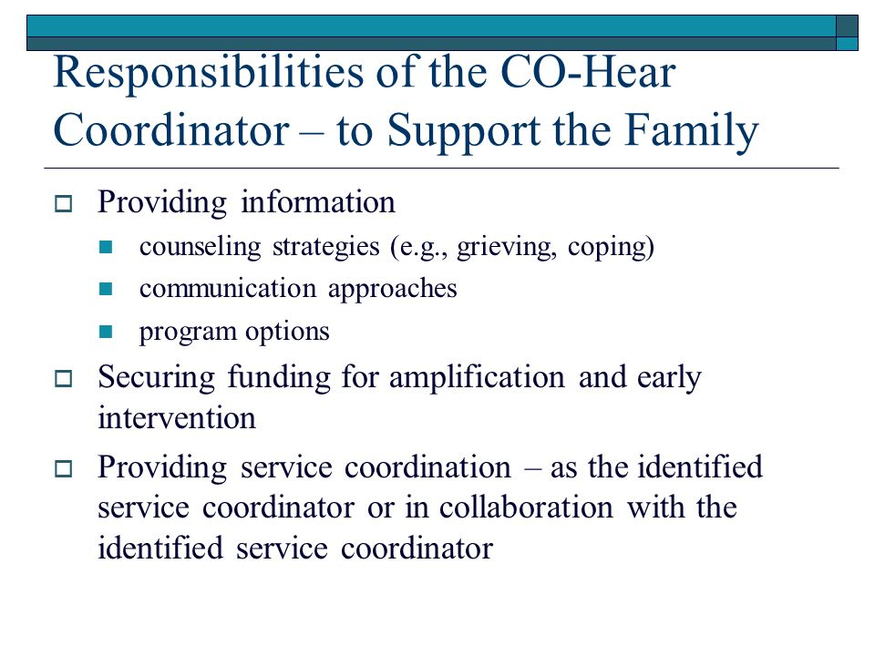 Responsibilities of the CO-Hear Coordinator – to Support the Family Providing information counseling strategies (e.g., grieving, coping) communication approaches program options Securing funding for amplification and early intervention Providing service coordination – as the identified service coordinator or in collaboration with the identified service coordinator