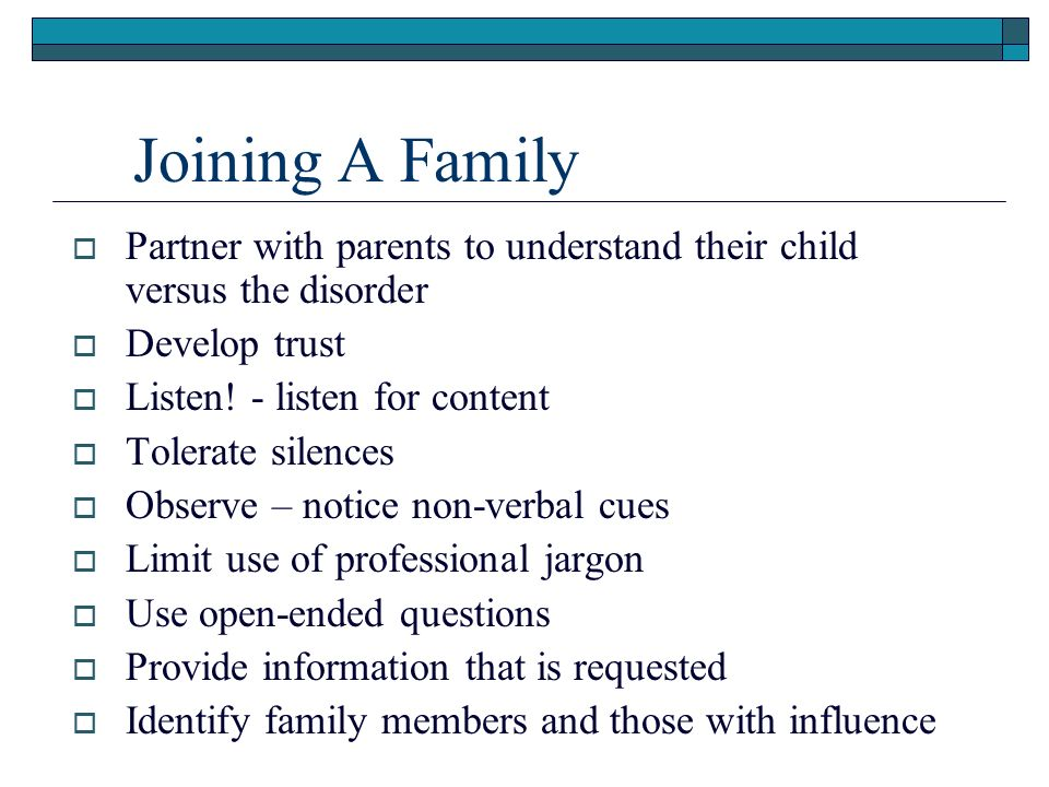 Joining A Family Partner with parents to understand their child versus the disorder Develop trust Listen.