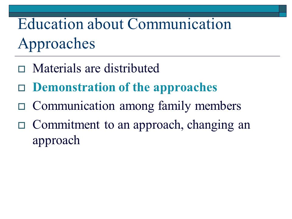 Education about Communication Approaches Materials are distributed Demonstration of the approaches Communication among family members Commitment to an approach, changing an approach