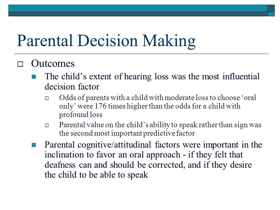 Parental Decision Making Outcomes The childs extent of hearing loss was the most influential decision factor Odds of parents with a child with moderate loss to choose oral only were 176 times higher than the odds for a child with profound loss Parental value on the childs ability to speak rather than sign was the second most important predictive factor Parental cognitive/attitudinal factors were important in the inclination to favor an oral approach - if they felt that deafness can and should be corrected, and if they desire the child to be able to speak