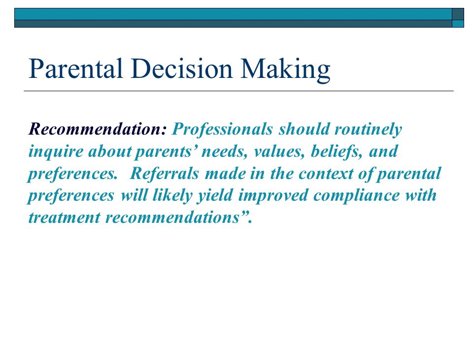 Parental Decision Making Recommendation: Professionals should routinely inquire about parents needs, values, beliefs, and preferences.