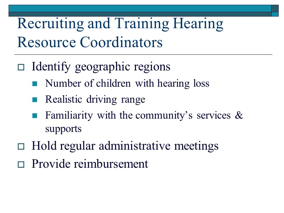 Recruiting and Training Hearing Resource Coordinators Identify geographic regions Number of children with hearing loss Realistic driving range Familiarity with the communitys services & supports Hold regular administrative meetings Provide reimbursement