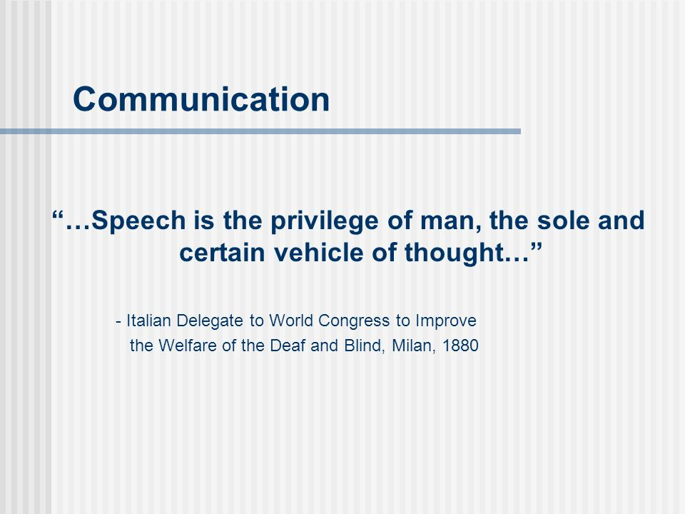 Communication …Speech is the privilege of man, the sole and certain vehicle of thought… - Italian Delegate to World Congress to Improve the Welfare of the Deaf and Blind, Milan, 1880