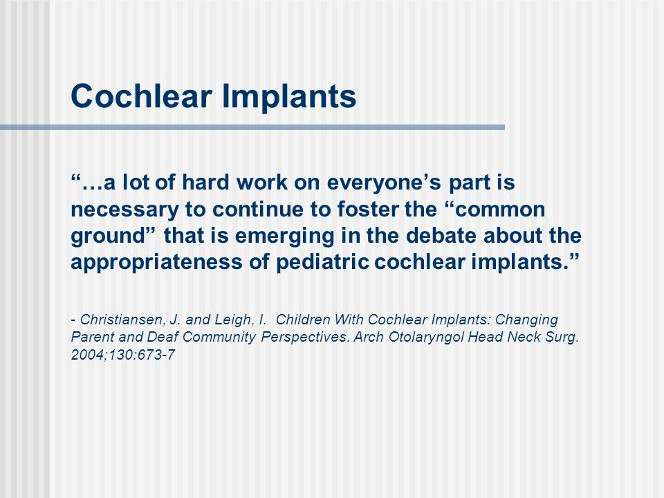 Cochlear Implants …a lot of hard work on everyones part is necessary to continue to foster the common ground that is emerging in the debate about the appropriateness of pediatric cochlear implants.