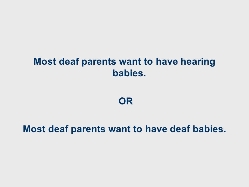 Most deaf parents want to have hearing babies. OR Most deaf parents want to have deaf babies.