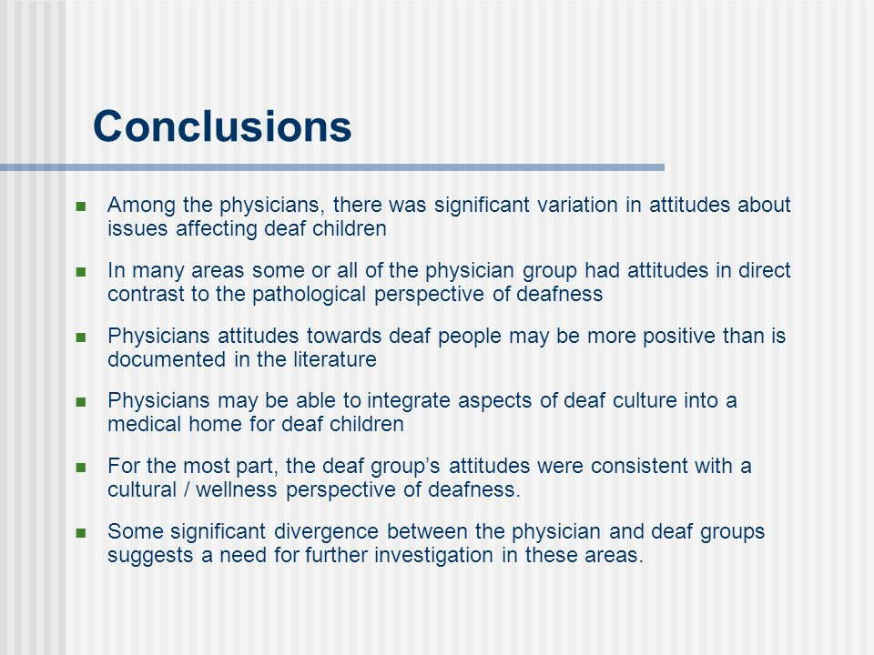 Conclusions Among the physicians, there was significant variation in attitudes about issues affecting deaf children In many areas some or all of the physician group had attitudes in direct contrast to the pathological perspective of deafness Physicians attitudes towards deaf people may be more positive than is documented in the literature Physicians may be able to integrate aspects of deaf culture into a medical home for deaf children For the most part, the deaf groups attitudes were consistent with a cultural / wellness perspective of deafness.