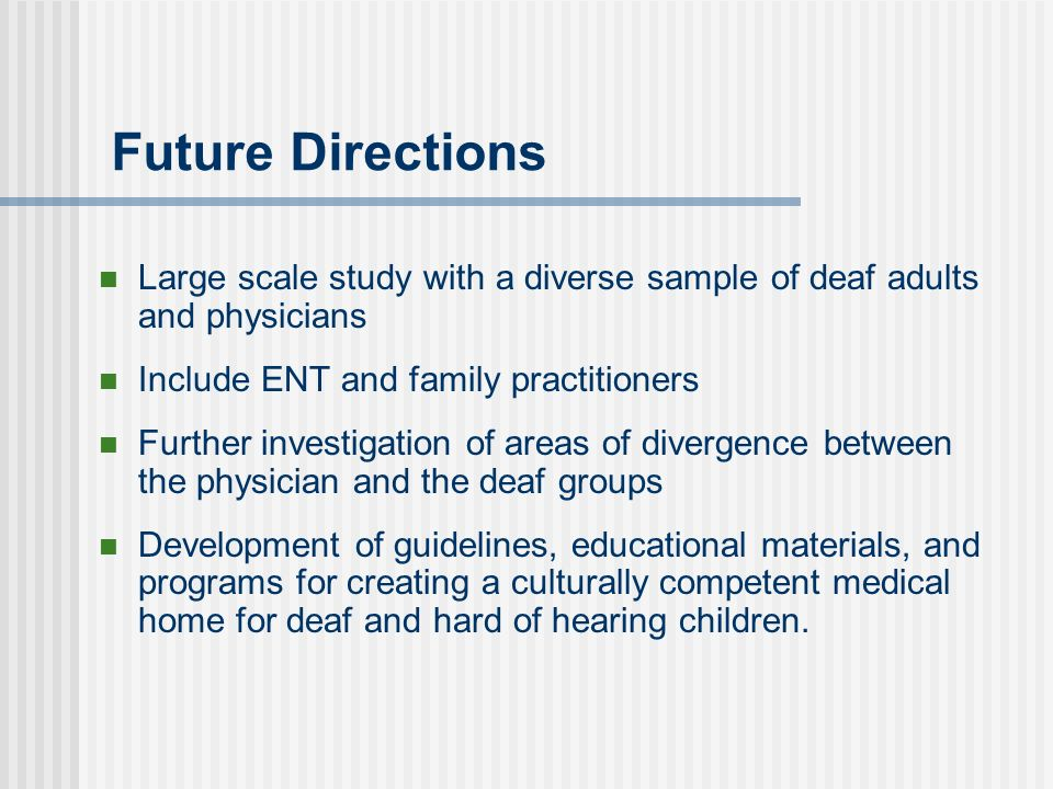Future Directions Large scale study with a diverse sample of deaf adults and physicians Include ENT and family practitioners Further investigation of areas of divergence between the physician and the deaf groups Development of guidelines, educational materials, and programs for creating a culturally competent medical home for deaf and hard of hearing children.