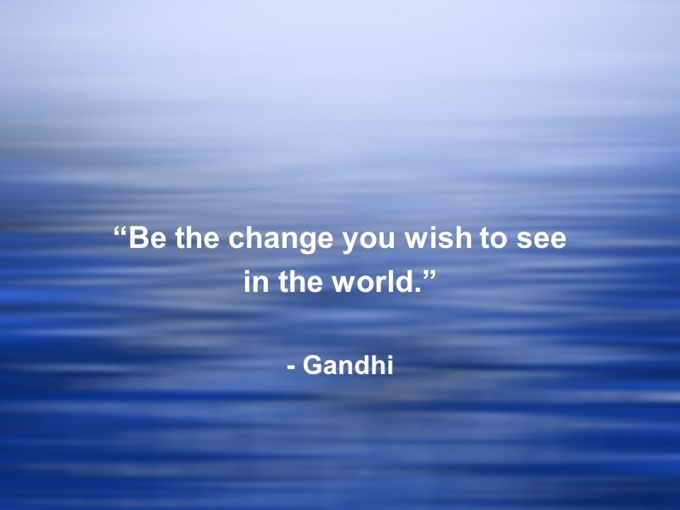 Be the change you wish to see in the world. - Gandhi