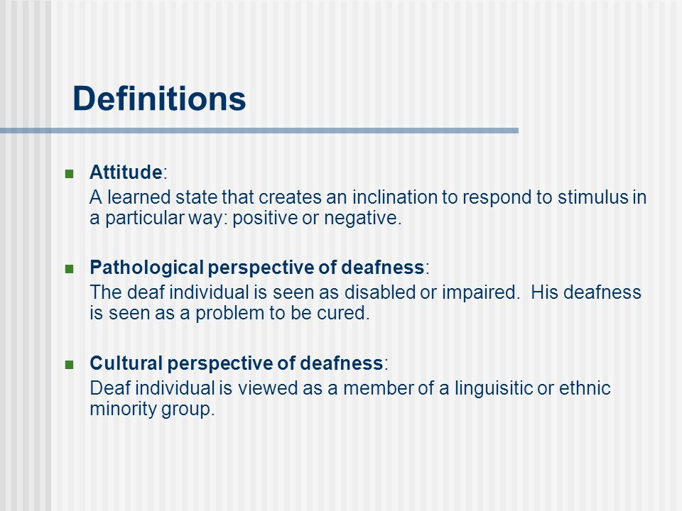 Definitions Attitude: A learned state that creates an inclination to respond to stimulus in a particular way: positive or negative.