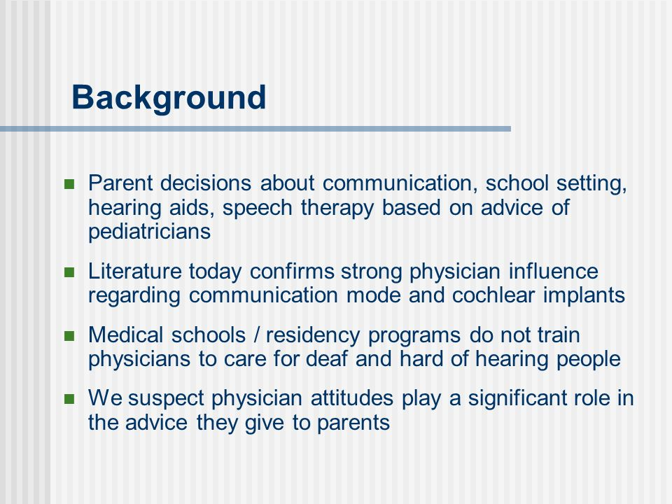 Background Parent decisions about communication, school setting, hearing aids, speech therapy based on advice of pediatricians Literature today confirms strong physician influence regarding communication mode and cochlear implants Medical schools / residency programs do not train physicians to care for deaf and hard of hearing people We suspect physician attitudes play a significant role in the advice they give to parents