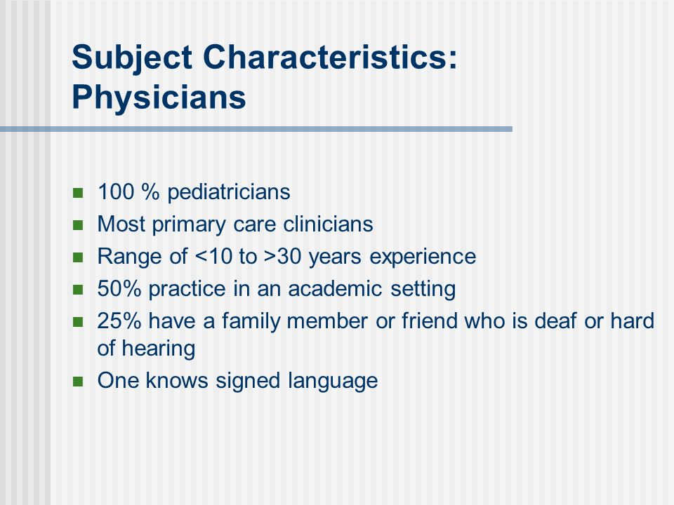 Subject Characteristics: Physicians 100 % pediatricians Most primary care clinicians Range of 30 years experience 50% practice in an academic setting 25% have a family member or friend who is deaf or hard of hearing One knows signed language