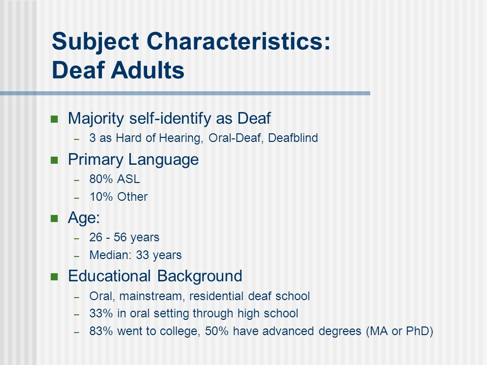 Subject Characteristics: Deaf Adults Majority self-identify as Deaf – 3 as Hard of Hearing, Oral-Deaf, Deafblind Primary Language – 80% ASL – 10% Other Age: – 26 - 56 years – Median: 33 years Educational Background – Oral, mainstream, residential deaf school – 33% in oral setting through high school – 83% went to college, 50% have advanced degrees (MA or PhD)