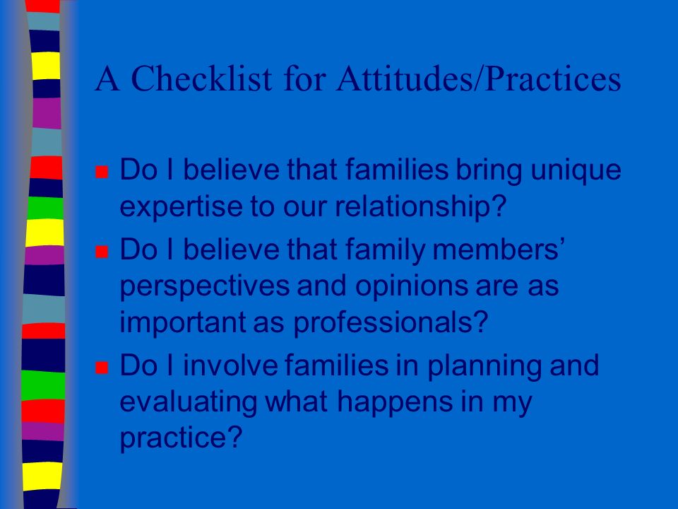 A Checklist for Attitudes/Practices n Do I believe that families bring unique expertise to our relationship.