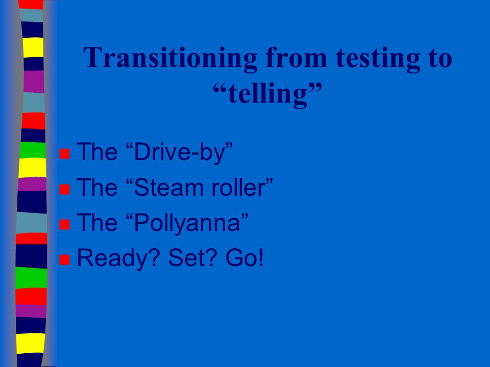 Transitioning from testing to telling n The Drive-by n The Steam roller n The Pollyanna n Ready.