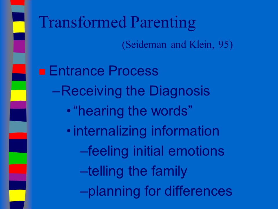 Transformed Parenting (Seideman and Klein, 95) n Entrance Process –Receiving the Diagnosis hearing the words internalizing information –feeling initial emotions –telling the family –planning for differences