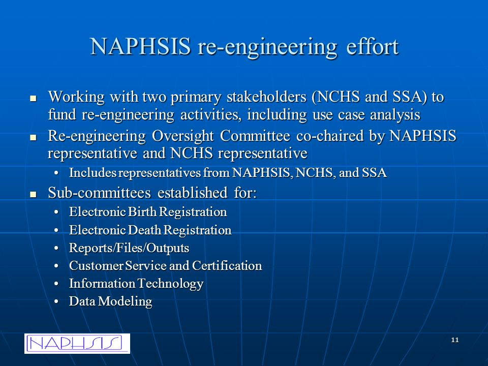 11 NAPHSIS re-engineering effort Working with two primary stakeholders (NCHS and SSA) to fund re-engineering activities, including use case analysis Working with two primary stakeholders (NCHS and SSA) to fund re-engineering activities, including use case analysis Re-engineering Oversight Committee co-chaired by NAPHSIS representative and NCHS representative Re-engineering Oversight Committee co-chaired by NAPHSIS representative and NCHS representative Includes representatives from NAPHSIS, NCHS, and SSAIncludes representatives from NAPHSIS, NCHS, and SSA Sub-committees established for: Sub-committees established for: Electronic Birth RegistrationElectronic Birth Registration Electronic Death RegistrationElectronic Death Registration Reports/Files/OutputsReports/Files/Outputs Customer Service and CertificationCustomer Service and Certification Information TechnologyInformation Technology Data ModelingData Modeling