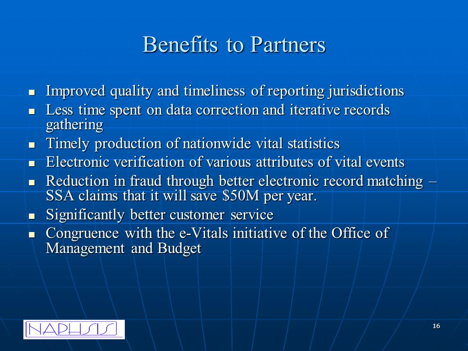 16 Benefits to Partners Improved quality and timeliness of reporting jurisdictions Improved quality and timeliness of reporting jurisdictions Less time spent on data correction and iterative records gathering Less time spent on data correction and iterative records gathering Timely production of nationwide vital statistics Timely production of nationwide vital statistics Electronic verification of various attributes of vital events Electronic verification of various attributes of vital events Reduction in fraud through better electronic record matching – SSA claims that it will save $50M per year.