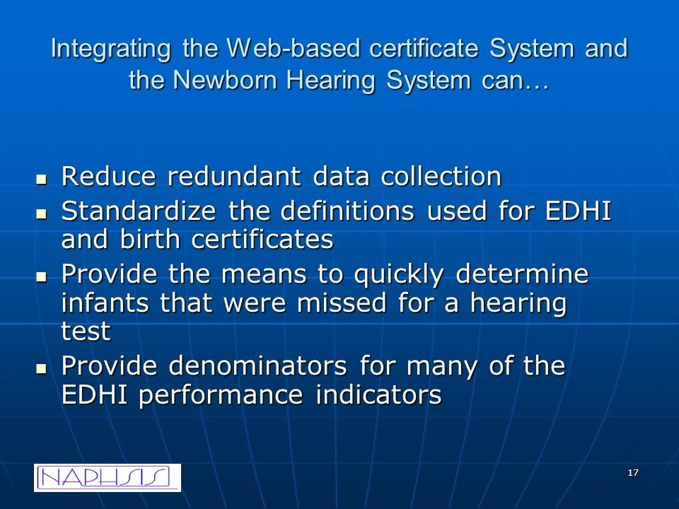 17 Integrating the Web-based certificate System and the Newborn Hearing System can… Reduce redundant data collection Reduce redundant data collection Standardize the definitions used for EDHI and birth certificates Standardize the definitions used for EDHI and birth certificates Provide the means to quickly determine infants that were missed for a hearing test Provide the means to quickly determine infants that were missed for a hearing test Provide denominators for many of the EDHI performance indicators Provide denominators for many of the EDHI performance indicators