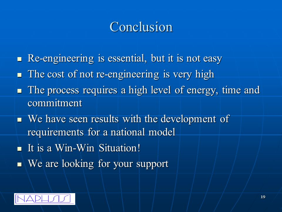 19 Conclusion Re-engineering is essential, but it is not easy Re-engineering is essential, but it is not easy The cost of not re-engineering is very high The cost of not re-engineering is very high The process requires a high level of energy, time and commitment The process requires a high level of energy, time and commitment We have seen results with the development of requirements for a national model We have seen results with the development of requirements for a national model It is a Win-Win Situation.