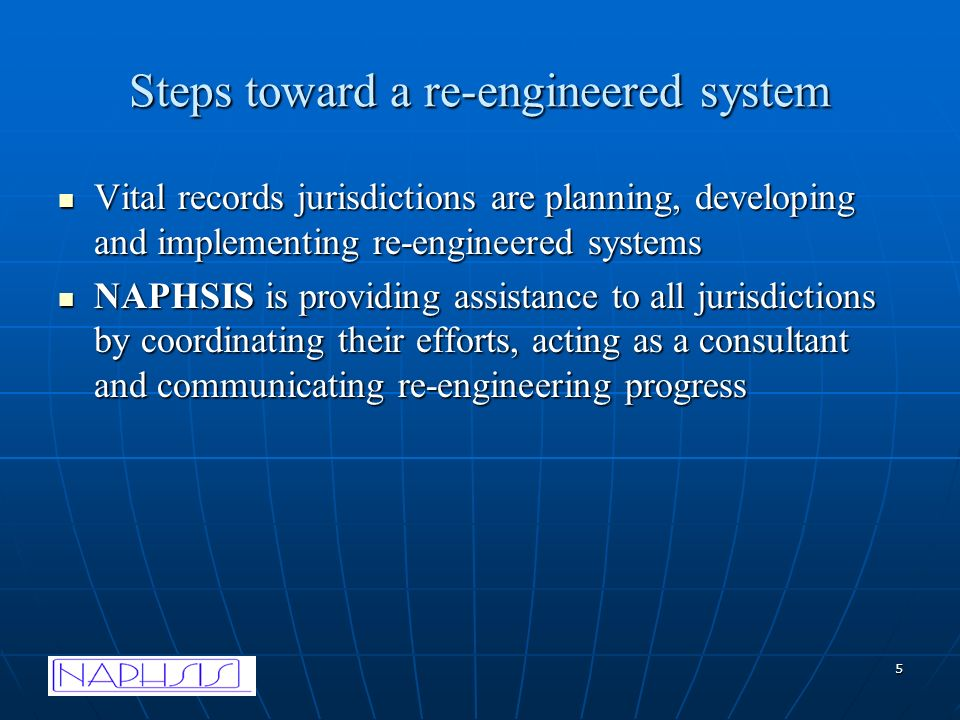 5 Steps toward a re-engineered system Vital records jurisdictions are planning, developing and implementing re-engineered systems Vital records jurisdictions are planning, developing and implementing re-engineered systems NAPHSIS is providing assistance to all jurisdictions by coordinating their efforts, acting as a consultant and communicating re-engineering progress NAPHSIS is providing assistance to all jurisdictions by coordinating their efforts, acting as a consultant and communicating re-engineering progress