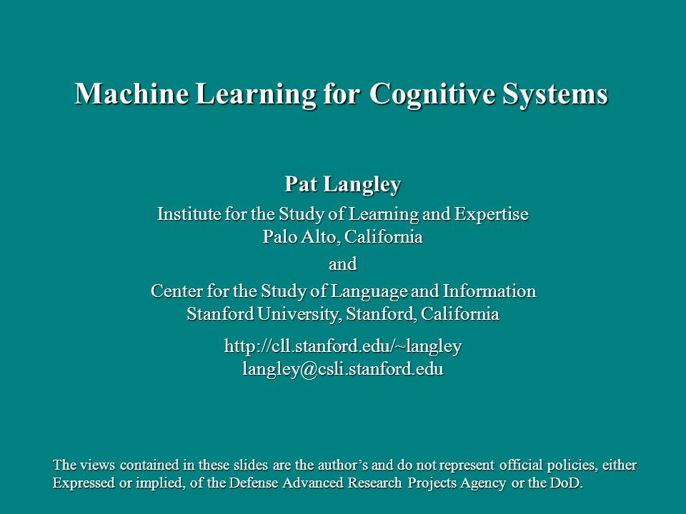Pat Langley Institute for the Study of Learning and Expertise Palo Alto, California and Center for the Study of Language and Information Stanford University, Stanford, California http://cll.stanford.edu/~langleylangley@csli.stanford.edu Machine Learning for Cognitive Systems The views contained in these slides are the authors and do not represent official policies, either Expressed or implied, of the Defense Advanced Research Projects Agency or the DoD.