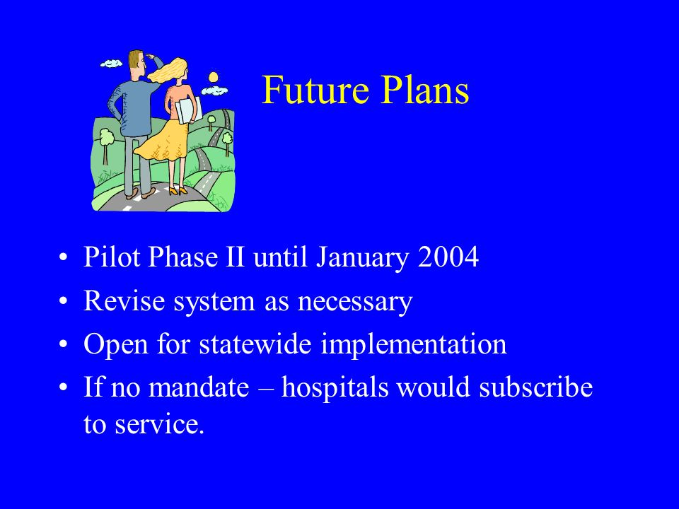 Future Plans Pilot Phase II until January 2004 Revise system as necessary Open for statewide implementation If no mandate – hospitals would subscribe to service.