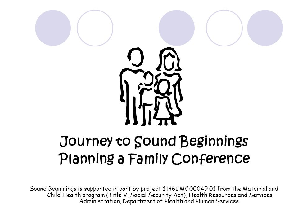 Journey to Sound Beginnings Planning a Family Conference Sound Beginnings is supported in part by project 1 H61 MC 00049 01 from the Maternal and Child Health program (Title V, Social Security Act), Health Resources and Services Administration, Department of Health and Human Services.