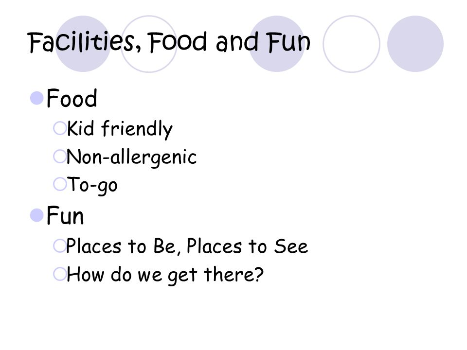 Facilities, Food and Fun Food Kid friendly Non-allergenic To-go Fun Places to Be, Places to See How do we get there