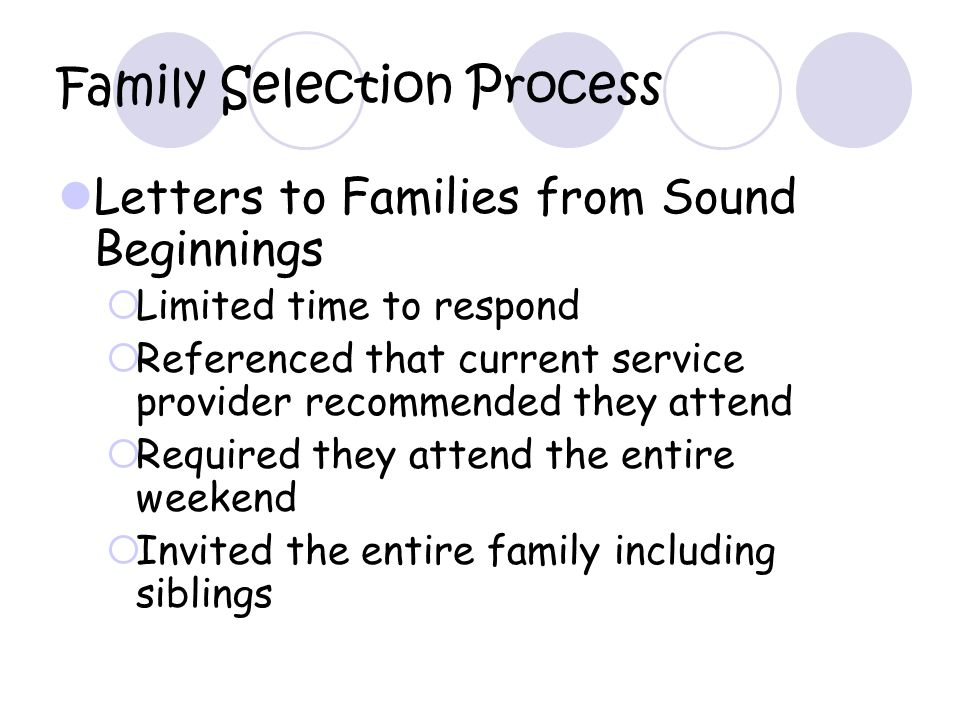 Family Selection Process Letters to Families from Sound Beginnings Limited time to respond Referenced that current service provider recommended they attend Required they attend the entire weekend Invited the entire family including siblings
