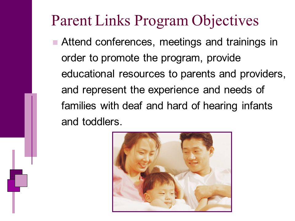 Parent Links Program Objectives Attend conferences, meetings and trainings in order to promote the program, provide educational resources to parents and providers, and represent the experience and needs of families with deaf and hard of hearing infants and toddlers.