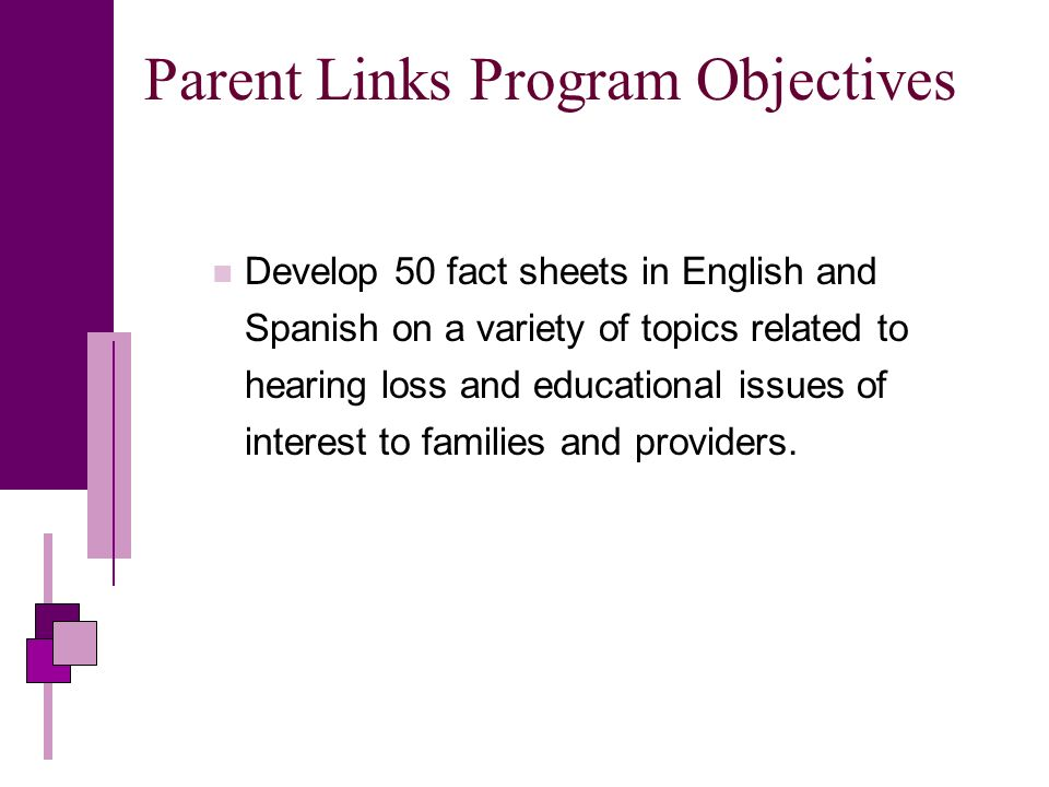 Parent Links Program Objectives Develop 50 fact sheets in English and Spanish on a variety of topics related to hearing loss and educational issues of interest to families and providers.