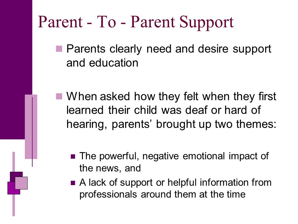 Parent - To - Parent Support Parents clearly need and desire support and education When asked how they felt when they first learned their child was deaf or hard of hearing, parents brought up two themes: The powerful, negative emotional impact of the news, and A lack of support or helpful information from professionals around them at the time